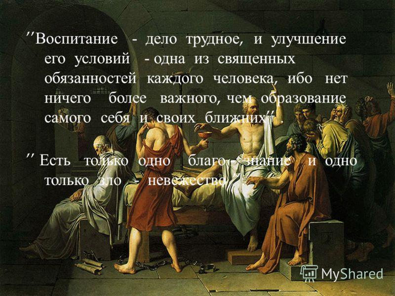 Воспитание - дело трудное, и улучшение его условий - одна из священных обязанностей каждого человека, ибо нет ничего более важного, чем образование самого себя и своих ближних. Есть только одно благо - знание и одно только зло - невежество.