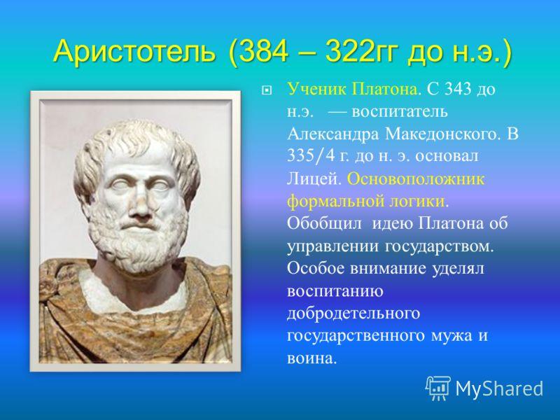 Ученик Платона. С 343 до н. э. воспитатель Александра Македонского. В 335/4 г. до н. э. основал Лицей. Основоположник формальной логики. Обобщил идею Платона об управлении государством. Особое внимание уделял воспитанию добродетельного государственно
