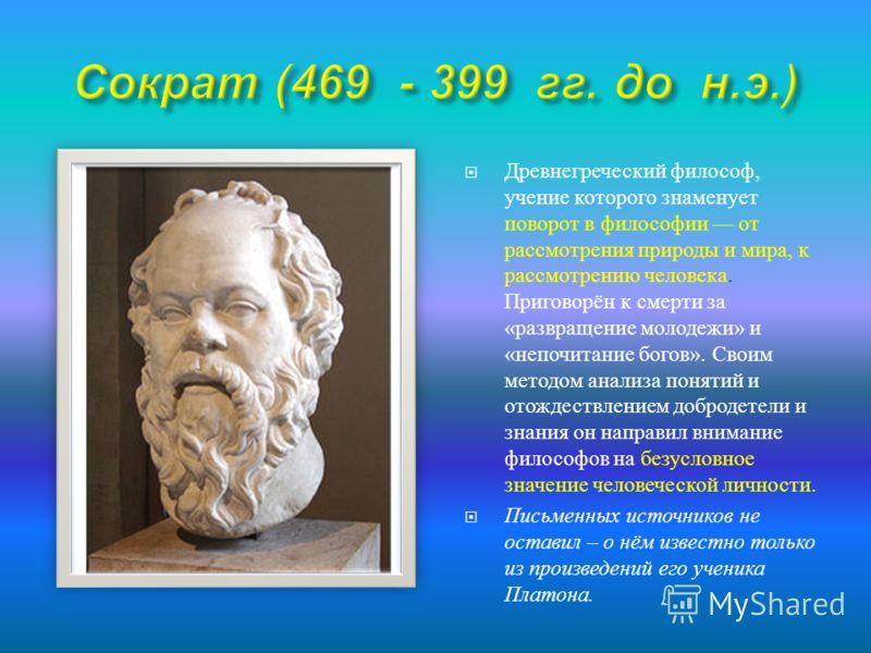 Древнегреческий философ, учение которого знаменует поворот в философии от рассмотрения природы и мира, к рассмотрению человека. Приговорён к смерти за « развращение молодежи » и « непочитание богов ». Своим методом анализа понятий и отождествлением д