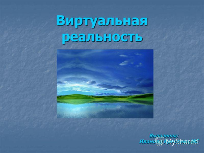 Виртуальная реальность Выполнила: Выполнила: Иванова Кристина,ИС Иванова Кристина,ИС