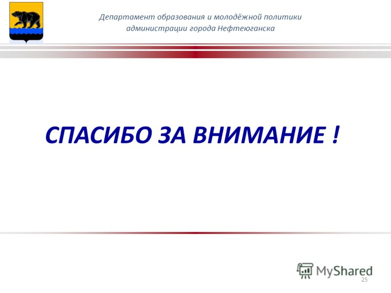 СПАСИБО ЗА ВНИМАНИЕ ! Департамент образования и молодёжной политики администрации города Нефтеюганска 25