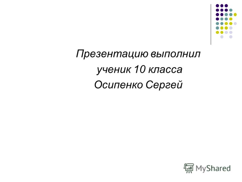 Презентацию выполнил ученик 10 класса Осипенко Сергей