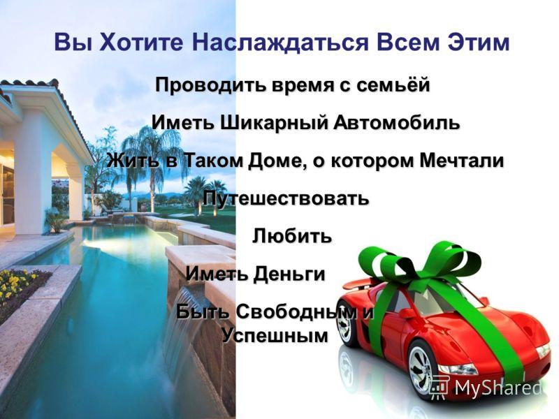 Вы Хотите Наслаждаться Всем Этим 2 Жить в Таком Доме, о котором Мечтали Иметь Шикарный Автомобиль Быть Свободным и Успешным Иметь Деньги Путешествовать Любить Проводить время с семьёй