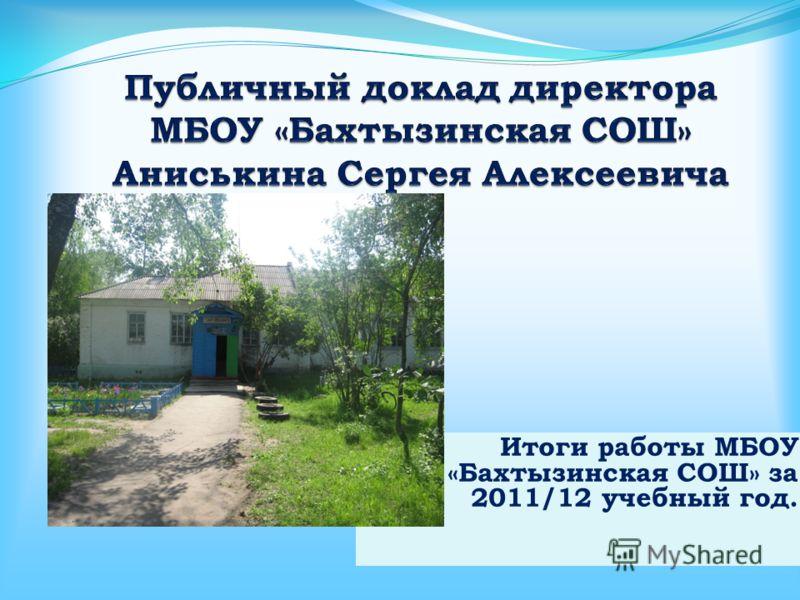 Итоги работы МБОУ «Бахтызинская СОШ» за 2011/12 учебный год.