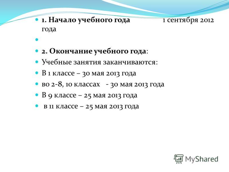1. Начало учебного года 1 сентября 2012 года 2. Окончание учебного года: Учебные занятия заканчиваются: В 1 классе – 30 мая 2013 года во 2-8, 10 классах - 30 мая 2013 года В 9 классе – 25 мая 2013 года в 11 классе – 25 мая 2013 года