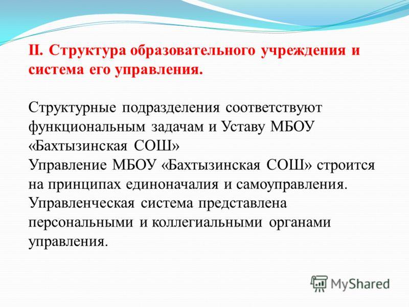 II. Структура образовательного учреждения и система его управления. Структурные подразделения соответствуют функциональным задачам и Уставу МБОУ «Бахтызинская СОШ» Управление МБОУ «Бахтызинская СОШ» строится на принципах единоначалия и самоуправления