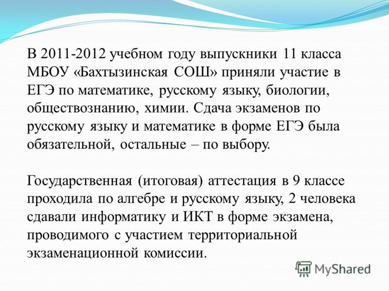 В 2011-2012 учебном году выпускники 11 класса МБОУ «Бахтызинская СОШ» приняли участие в ЕГЭ по математике, русскому языку, биологии, обществознанию, химии. Сдача экзаменов по русскому языку и математике в форме ЕГЭ была обязательной, остальные – по в
