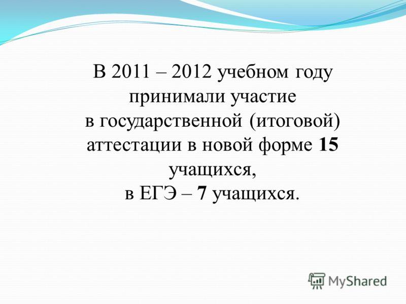 В 2011 – 2012 учебном году принимали участие в государственной (итоговой) аттестации в новой форме 15 учащихся, в ЕГЭ – 7 учащихся.
