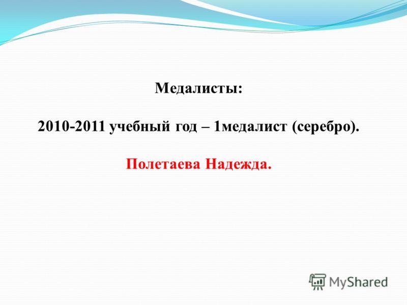 Медалисты: 2010-2011 учебный год – 1медалист (серебро). Полетаева Надежда.