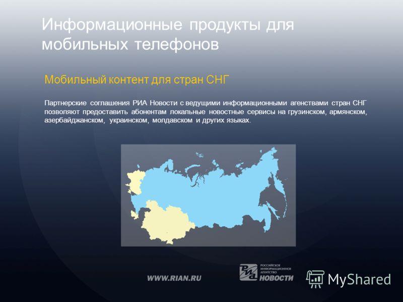Информационные продукты для мобильных телефонов Мобильный контент для стран СНГ Партнерские соглашения РИА Новости с ведущими информационными агенствами стран СНГ позволяют предоставить абонентам локальные новостные сервисы на грузинском, армянском,