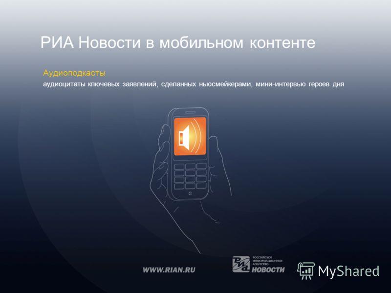 РИА Новости в мобильном контенте Аудиоподкасты аудиоцитаты ключевых заявлений, сделанных ньюсмейкерами, мини-интервью героев дня