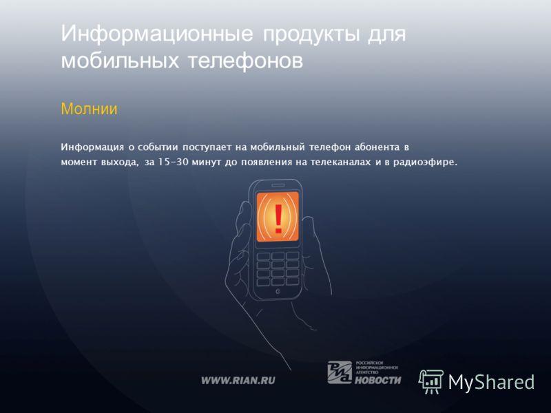 Информационные продукты для мобильных телефонов Молнии Информация о событии поступает на мобильный телефон абонента в момент выхода, за 15-30 минут до появления на телеканалах и в радиоэфире.
