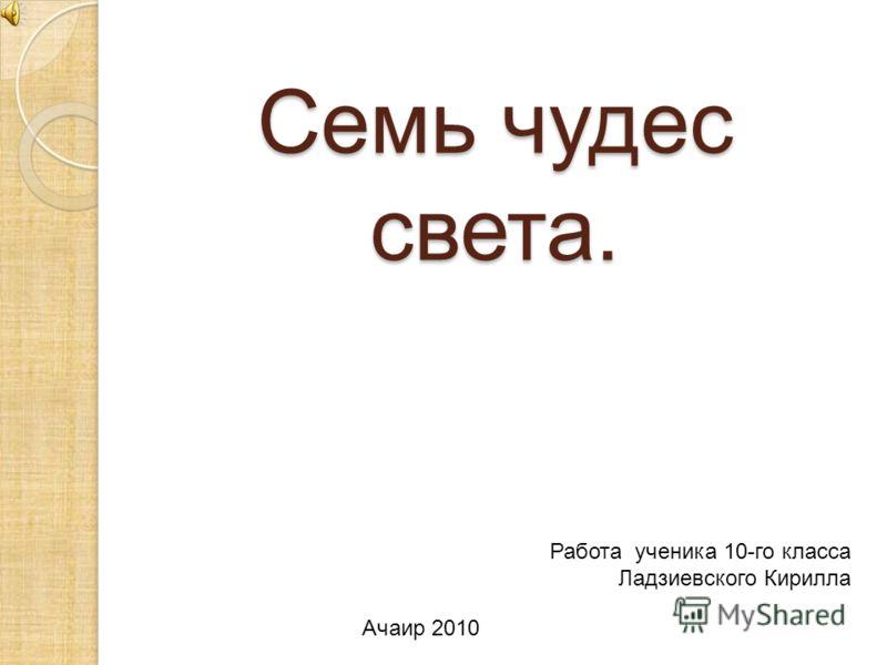 Семь чудес света. Работа ученика 10-го класса Ладзиевского Кирилла Ачаир 2010