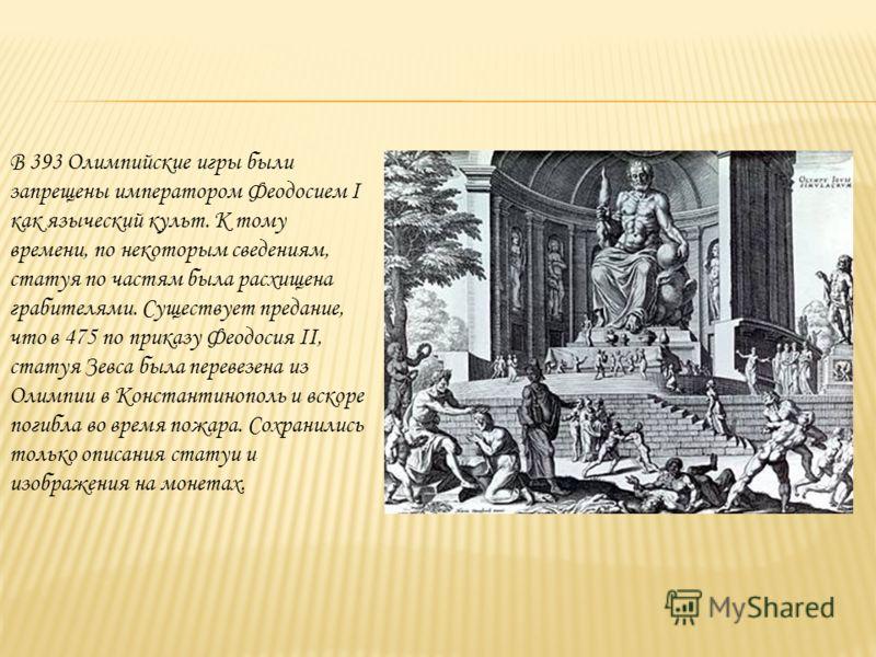 В 393 Олимпийские игры были запрещены императором Феодосием I как языческий культ. К тому времени, по некоторым сведениям, статуя по частям была расхищена грабителями. Существует предание, что в 475 по приказу Феодосия II, статуя Зевса была перевезен