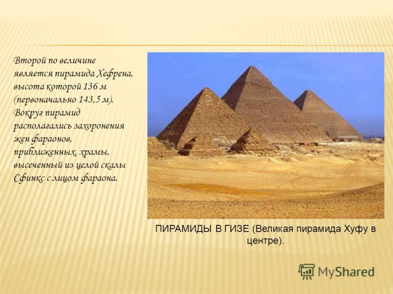 Второй по величине является пирамида Хефрена, высота которой 136 м (первоначально 143,5 м). Вокруг пирамид располагались захоронения жен фараонов, приближенных, храмы, высеченный из целой скалы Сфинкс с лицом фараона. ПИРАМИДЫ В ГИЗЕ (Великая пирамид