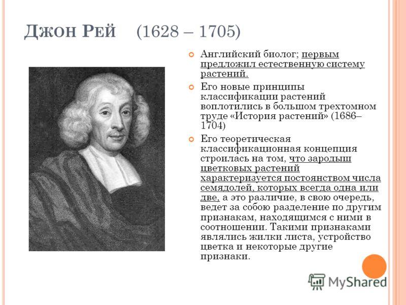 Д ЖОН Р ЕЙ (1628 – 1705) Английский биолог; первым предложил естественную систему растений. Его новые принципы классификации растений воплотились в большом трехтомном труде «История растений» (1686– 1704) Его теоретическая классификационная концепция