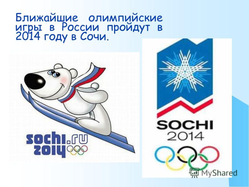 Ближайшие олимпийские игры в России пройдут в 2014 году в Сочи.