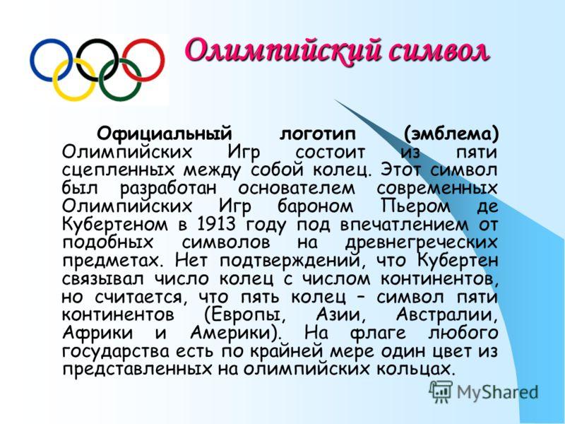 Олимпийский символ Официальный логотип (эмблема) Олимпийских Игр состоит из пяти сцепленных между собой колец. Этот символ был разработан основателем современных Олимпийских Игр бароном Пьером де Кубертеном в 1913 году под впечатлением от подобных си
