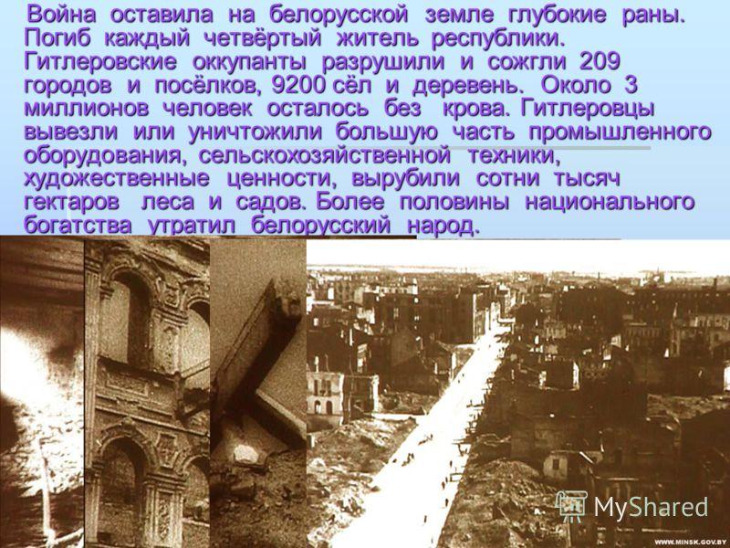 Война оставила на белорусской земле глубокие раны. Погиб каждый четвёртый житель республики. Гитлеровские оккупанты разрушили и сожгли 209 городов и посёлков, 9200 сёл и деревень. Около 3 миллионов человек осталось без крова. Гитлеровцы вывезли или у