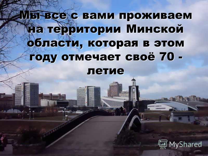 Мы все с вами проживаем на территории Минской области, которая в этом году отмечает своё 70 - летие