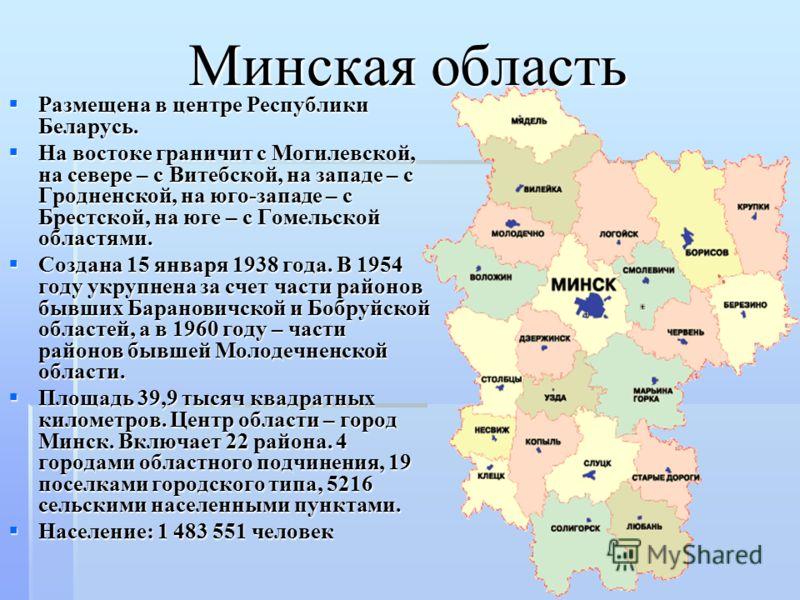 Минская область Размещена в центре Республики Беларусь. Размещена в центре Республики Беларусь. На востоке граничит с Могилевской, на севере – с Витебской, на западе – с Гродненской, на юго-западе – с Брестской, на юге – с Гомельской областями. На во