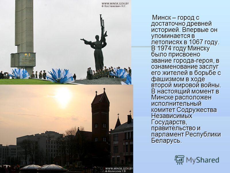Минск – город с достаточно древней историей. Впервые он упоминается в летописях в 1067 году. В 1974 году Минску было присвоено звание города-героя, в ознаменование заслуг его жителей в борьбе с фашизмом в ходе второй мировой войны. В настоящий момент