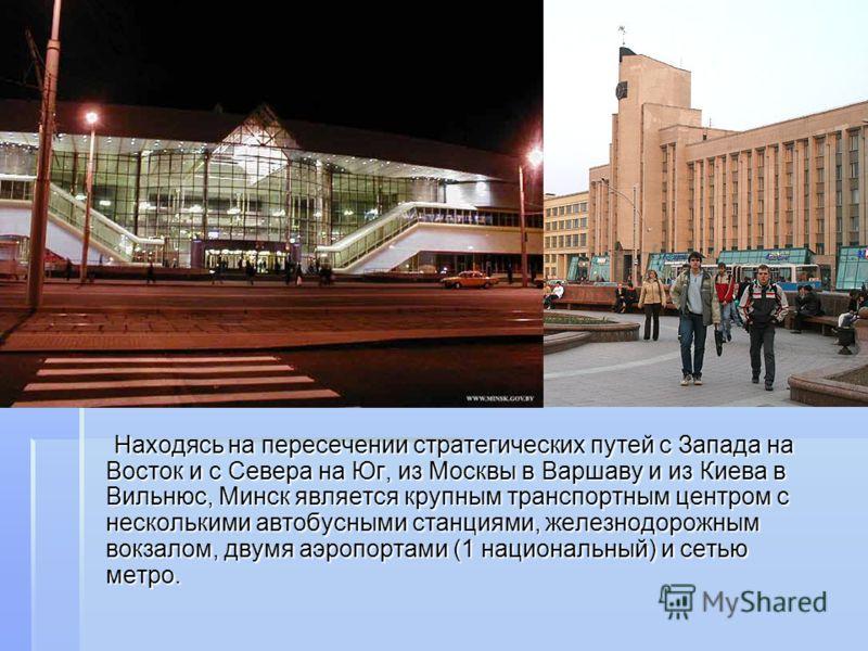 Находясь на пересечении стратегических путей с Запада на Восток и с Севера на Юг, из Москвы в Варшаву и из Киева в Вильнюс, Минск является крупным транспортным центром с несколькими автобусными станциями, железнодорожным вокзалом, двумя аэропортами (