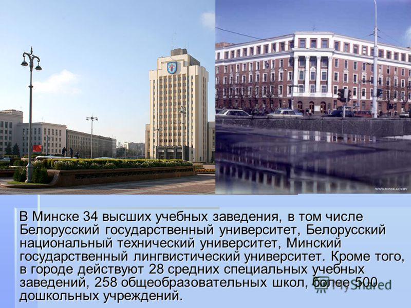 В Минске 34 высших учебных заведения, в том числе Белорусский государственный университет, Белорусский национальный технический университет, Минский государственный лингвистический университет. Кроме того, в городе действуют 28 средних специальных уч