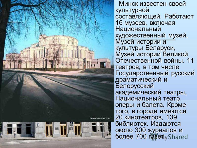 Минск известен своей культурной составляющей. Работают 16 музеев, включая Национальный художественный музей, Музей истории и культуры Беларуси, Музей истории Великой Отечественной войны. 11 театров, в том числе Государственный русский драматический и