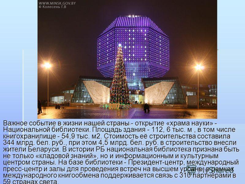 Важное событие в жизни нашей страны - открытие «храма науки» - Национальной библиотеки. Площадь здания - 112, 6 тыс. м, в том числе книгохранилище - 54,9 тыс. м2. Стоимость её строительства составила 344 млрд. бел. руб., при этом 4,5 млрд. бел. руб.