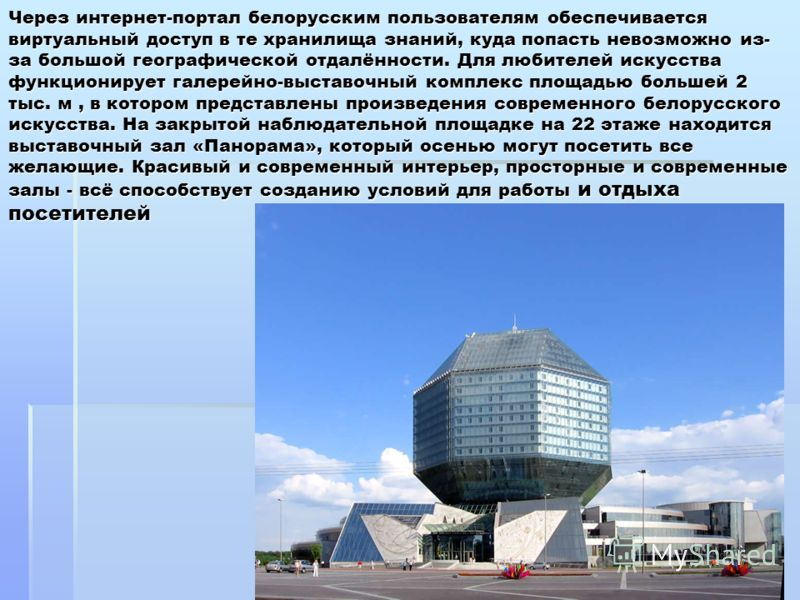 Через интернет-портал белорусским пользователям обеспечивается виртуальный доступ в те хранилища знаний, куда попасть невозможно из- за большой географической отдалённости. Для любителей искусства функционирует галерейно-выставочный комплекс площадью