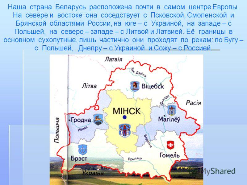 Наша страна Беларусь расположена почти в самом центре Европы. На севере и востоке она соседствует с Псковской, Смоленской и Брянской областями России, на юге – с Украиной, на западе – с Польшей, на северо – западе – с Литвой и Латвией. Её границы в о