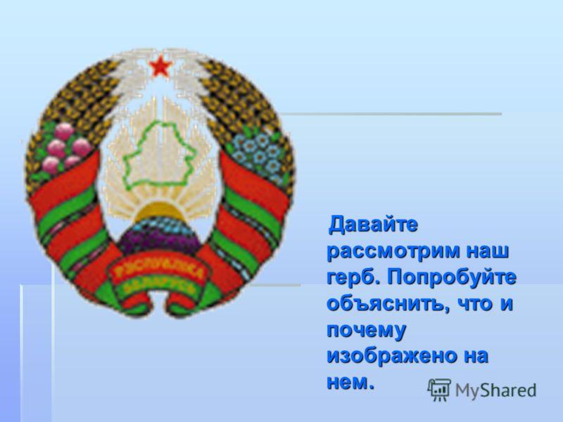Давайте рассмотрим наш герб. Попробуйте объяснить, что и почему изображено на нем. Давайте рассмотрим наш герб. Попробуйте объяснить, что и почему изображено на нем.