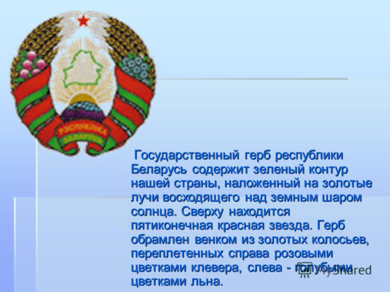 Государственный герб республики Беларусь содержит зеленый контур нашей страны, наложенный на золотые лучи восходящего над земным шаром солнца. Сверху находится пятиконечная красная звезда. Герб обрамлен венком из золотых колосьев, переплетенных справ