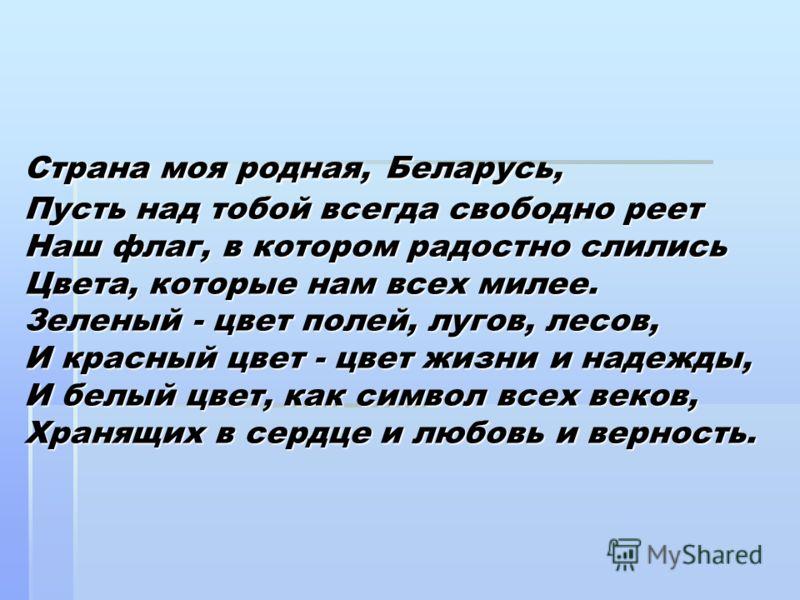 Страна моя родная, Беларусь, Пусть над тобой всегда свободно реет Наш флаг, в котором радостно слились Цвета, которые нам всех милее. Зеленый - цвет полей, лугов, лесов, И красный цвет - цвет жизни и надежды, И белый цвет, как символ всех веков, Хран