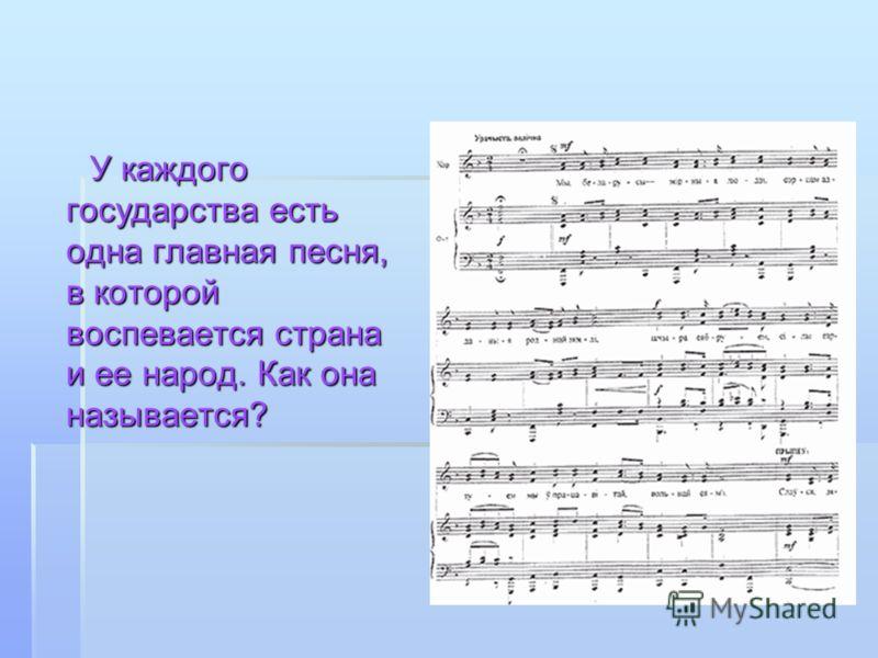 У каждого государства есть одна главная песня, в которой воспевается страна и ее народ. Как она называется? У каждого государства есть одна главная песня, в которой воспевается страна и ее народ. Как она называется?
