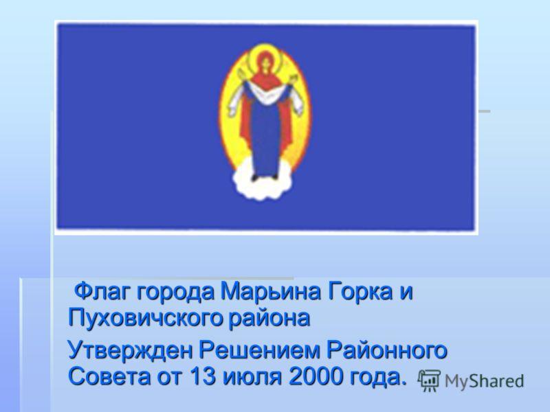 Флаг города Марьина Горка и Пуховичского района Флаг города Марьина Горка и Пуховичского района Утвержден Решением Районного Совета от 13 июля 2000 года. Утвержден Решением Районного Совета от 13 июля 2000 года.