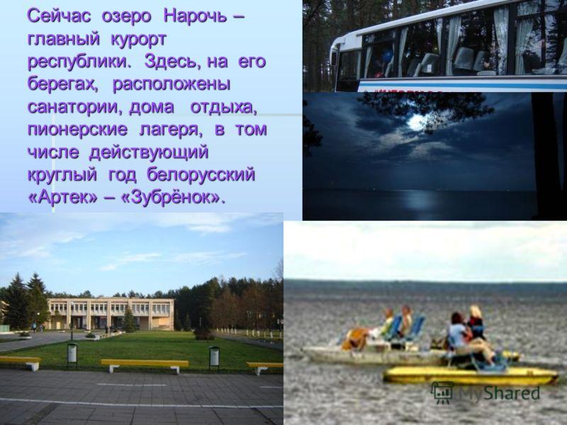 Сейчас озеро Нарочь – главный курорт республики. Здесь, на его берегах, расположены санатории, дома отдыха, пионерские лагеря, в том числе действующий круглый год белорусский «Артек» – «Зубрёнок». Сейчас озеро Нарочь – главный курорт республики. Здес