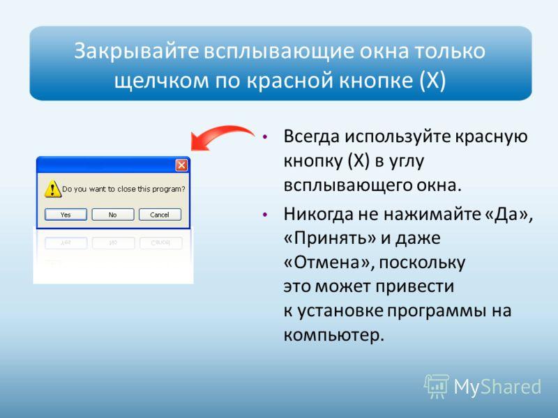 Закрывайте всплывающие окна только щелчком по красной кнопке (Х) Всегда используйте красную кнопку (Х) в углу всплывающего окна. Никогда не нажимайте «Да», «Принять» и даже «Отмена», поскольку это может привести к установке программы на компьютер.