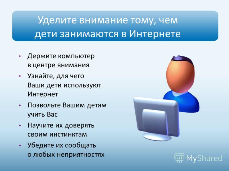 Уделите внимание тому, чем дети занимаются в Интернете Держите компьютер в центре внимания Узнайте, для чего Ваши дети используют Интернет Позвольте Вашим детям учить Вас Научите их доверять своим инстинктам Убедите их сообщать о любых неприятностях