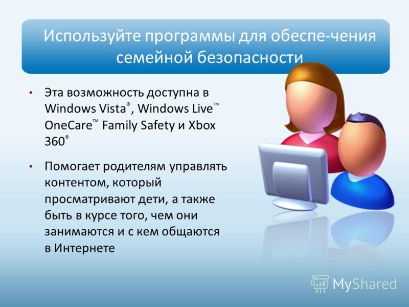 Используйте программы для обеспе-чения семейной безопасности Эта возможность доступна в Windows Vista ®, Windows Live OneCare Family Safety и Xbox 360 ® Помогает родителям управлять контентом, который просматривают дети, а также быть в курсе того, че