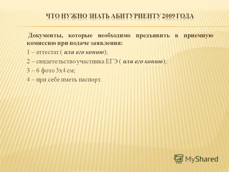 Документы, которые необходимо предъявить в приемную комиссию при подаче заявления: 1 – аттестат ( или его копию); 2 – свидетельство участника ЕГЭ ( или его копию); 3 – 6 фото 3х4 см; 4 – при себе иметь паспорт.