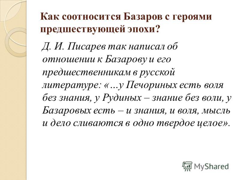 Как соотносится Базаров с героями предшествующей эпохи? Д. И. Писарев так написал об отношении к Базарову и его предшественникам в русской литературе: «…у Печориных есть воля без знания, у Рудиных – знание без воли, у Базаровых есть – и знания, и вол