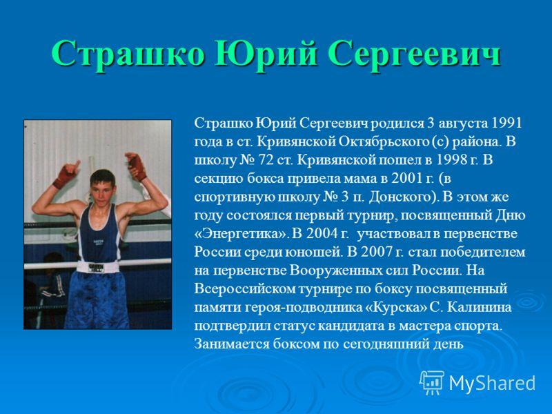 Страшко Юрий Сергеевич Страшко Юрий Сергеевич родился 3 августа 1991 года в ст. Кривянской Октябрьского (с) района. В школу 72 ст. Кривянской пошел в 1998 г. В секцию бокса привела мама в 2001 г. (в спортивную школу 3 п. Донского). В этом же году сос