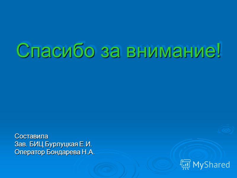 Спасибо за внимание! Составила Зав. БИЦ Бурлуцкая Е.И. Оператор Бондарева Н.А.