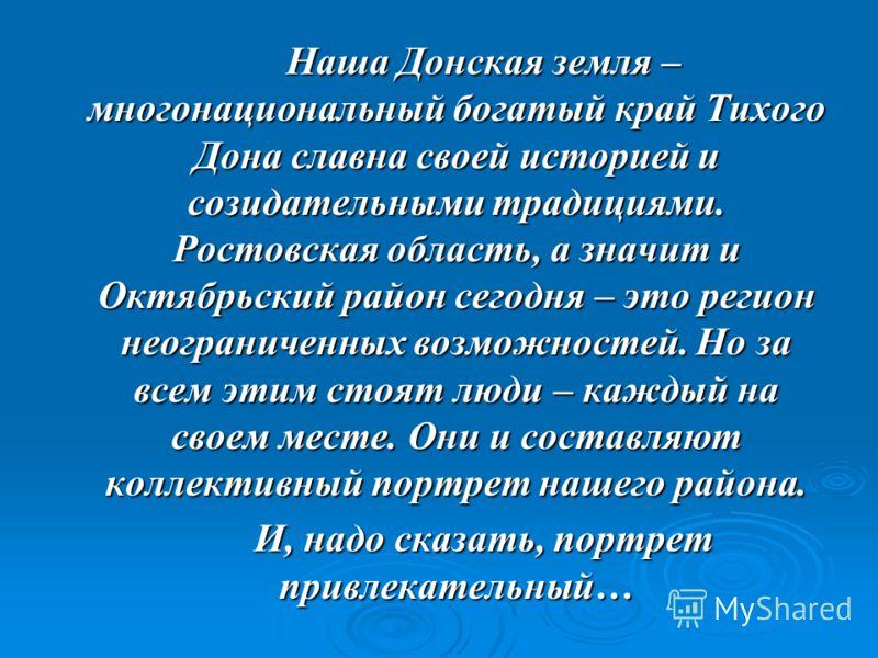 Наша Донская земля – многонациональный богатый край Тихого Дона славна своей историей и созидательными традициями. Ростовская область, а значит и Октябрьский район сегодня – это регион неограниченных возможностей. Но за всем этим стоят люди – каждый