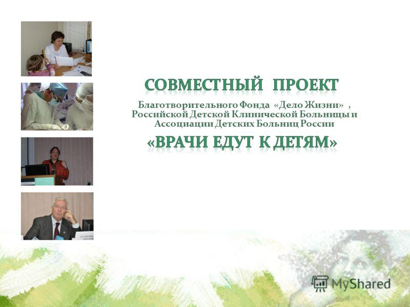 Благотворительного Фонда «Дело Жизни», Российской Детской Клинической Больницы и Ассоциации Детских Больниц России