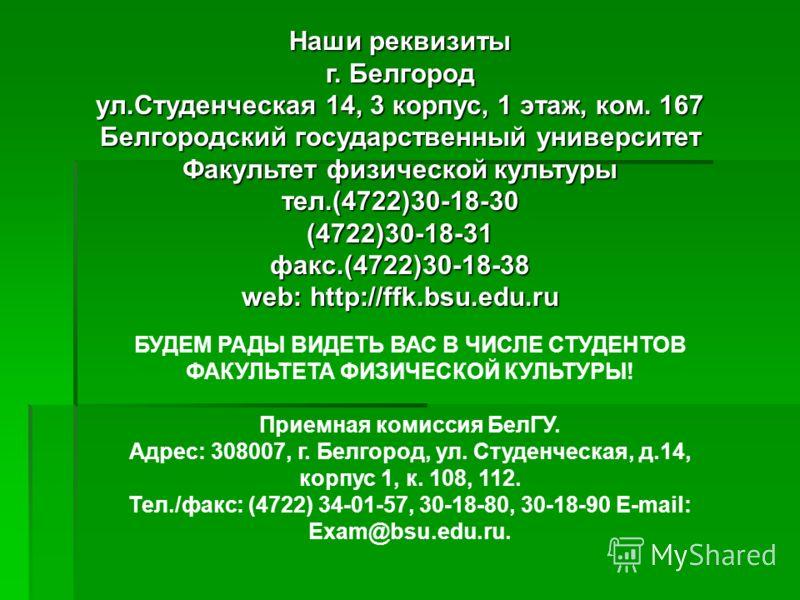 Наши реквизиты г. Белгород ул.Студенческая 14, 3 корпус, 1 этаж, ком. 167 Белгородский государственный университет Факультет физической культуры тел.(4722)30-18-30 (4722)30-18-31 факс.(4722)30-18-38 web: http://ffk.bsu.edu.ru БУДЕМ РАДЫ ВИДЕТЬ ВАС В