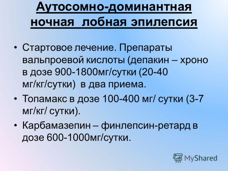 Аутосомно-доминантная ночная лобная эпилепсия Стартовое лечение. Препараты вальпроевой кислоты (депакин – хроно в дозе 900-1800мг/сутки (20-40 мг/кг/сутки) в два приема. Топамакс в дозе 100-400 мг/ сутки (3-7 мг/кг/ сутки). Карбамазепин – финлепсин-р
