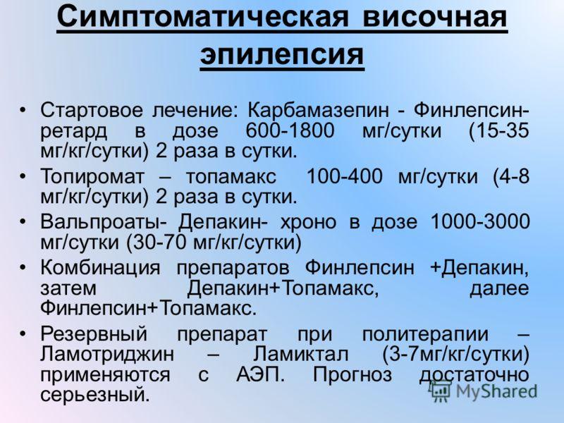 Симптоматическая височная эпилепсия Стартовое лечение: Карбамазепин - Финлепсин- ретард в дозе 600-1800 мг/сутки (15-35 мг/кг/сутки) 2 раза в сутки. Топиромат – топамакс 100-400 мг/сутки (4-8 мг/кг/сутки) 2 раза в сутки. Вальпроаты- Депакин- хроно в